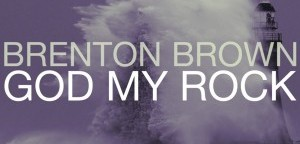 BRENTON BROWN RELEASES FIRST LIVE SOLO ALBUM, GOD MY ROCK, TODAY AMIDST ACCLAIM!