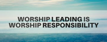 Worship Leading Is Worship Responsibility