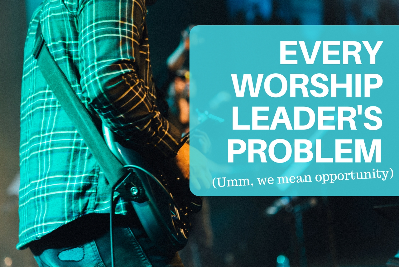 Every Worship Leader's Problem (Umm, we mean opportunity)