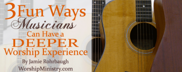 3 Fun Ways Musicians Can Have a Deeper Worship Experience by Jamie Rohrbaugh on WorshipMinistry.com